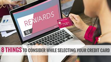 8 Things to Consider While Selecting Your Credit Card
