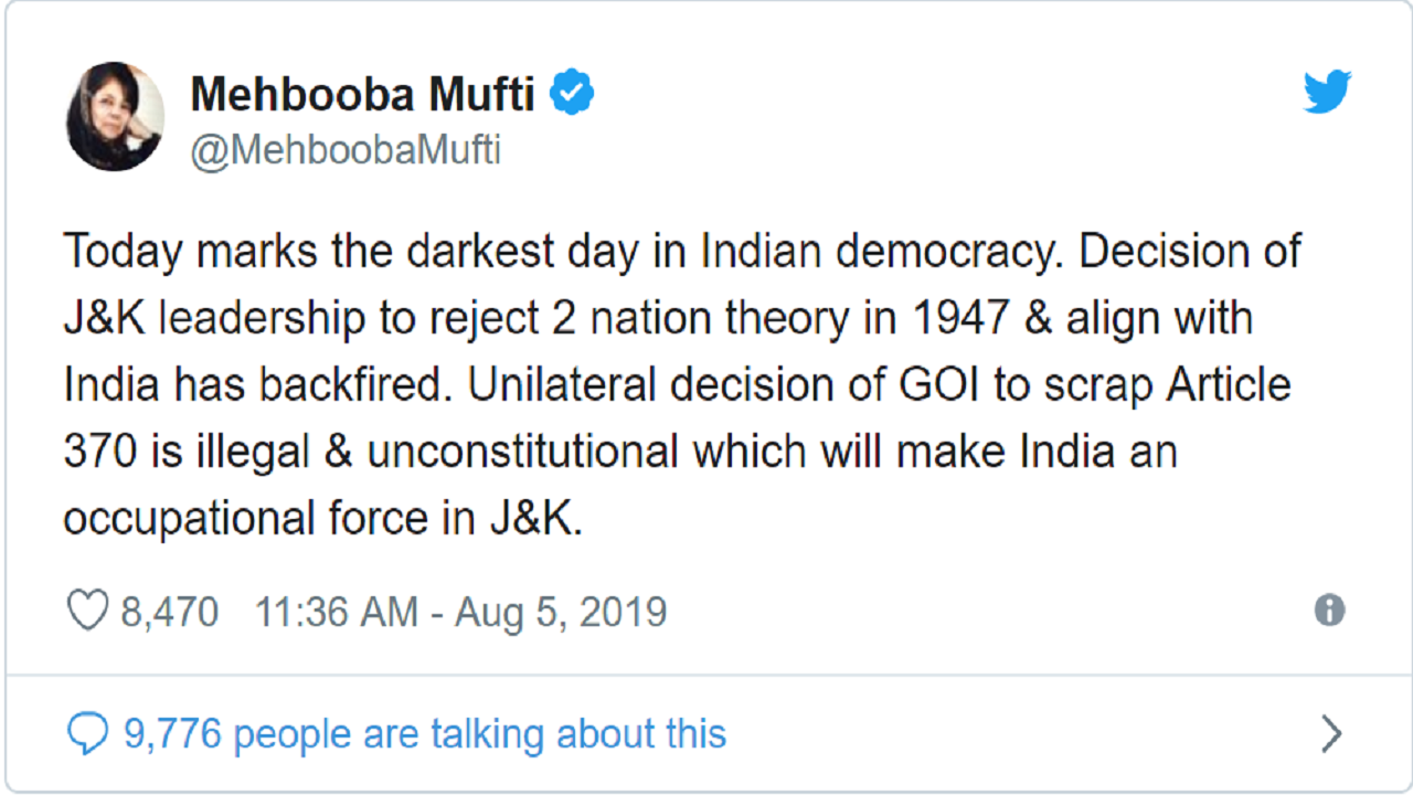 "Reacting to the announcement former J&K chief minister Mehbooba Mufti tweeted: ""Today marks the darkest day in Indian democracy."" Mufti said that it was a ""unilateral decision"" of the Government of India and that it ""is illegal and unconstitutional which will make India an occupational force in J&K."""